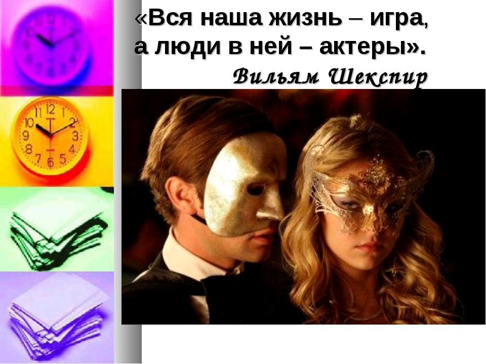 «Вся наша жизнь – игра, а люди в ней – актеры». Вильям Шекспир