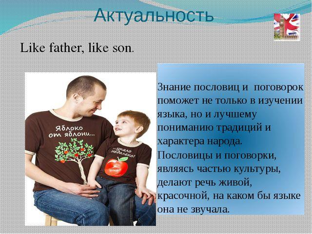Like father, like son. Актуальность Знание пословиц и поговорок поможет не то...