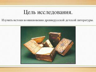 Цель исследования. Изучить истоки возникновения древнерусской детской литерат