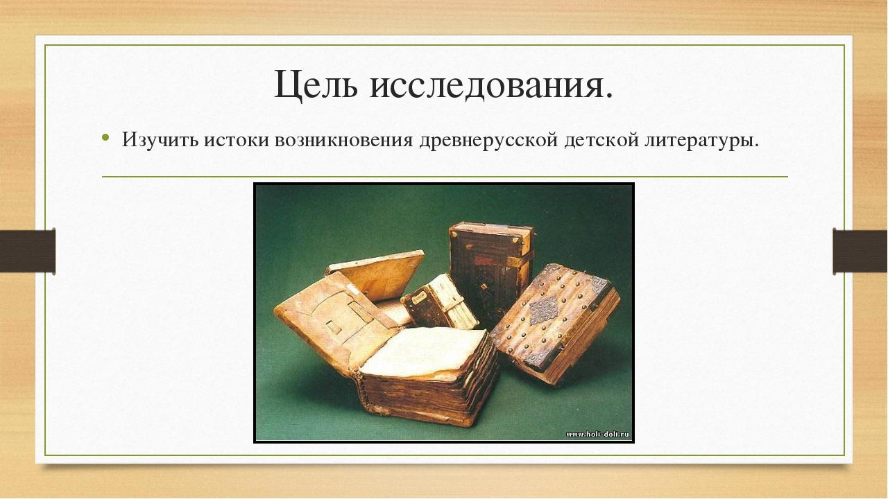 Цель исследования. Изучить истоки возникновения древнерусской детской литерат...