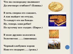 Что на сковородку наливают Да вчетверо сгибают? (Блины.) В печь сперва его са