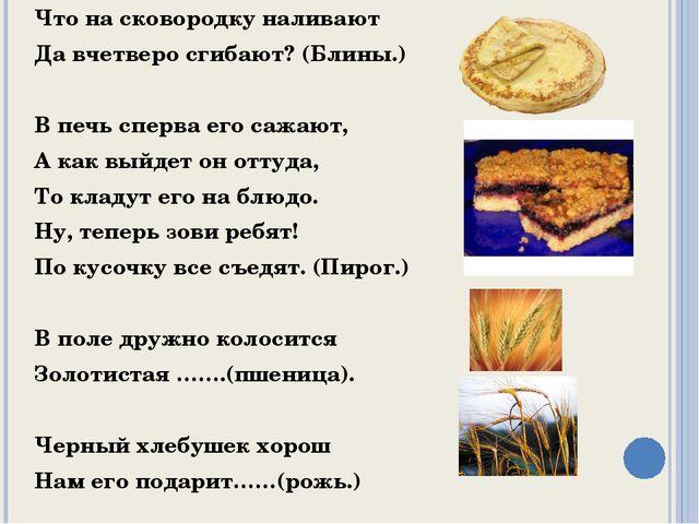 Что на сковородку наливают Да вчетверо сгибают? (Блины.) В печь сперва его са...