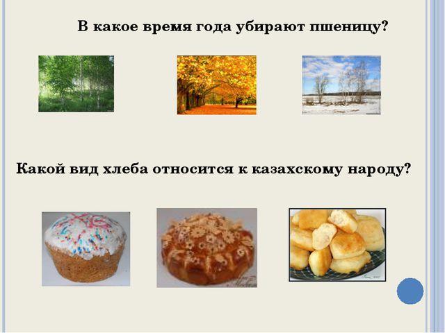 В какое время года убирают пшеницу? Какой вид хлеба относится к казахскому на...