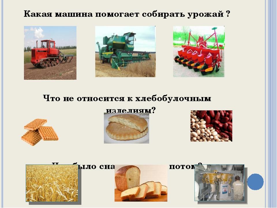 Какая машина помогает собирать урожай ? Что не относится к хлебобулочным изде...