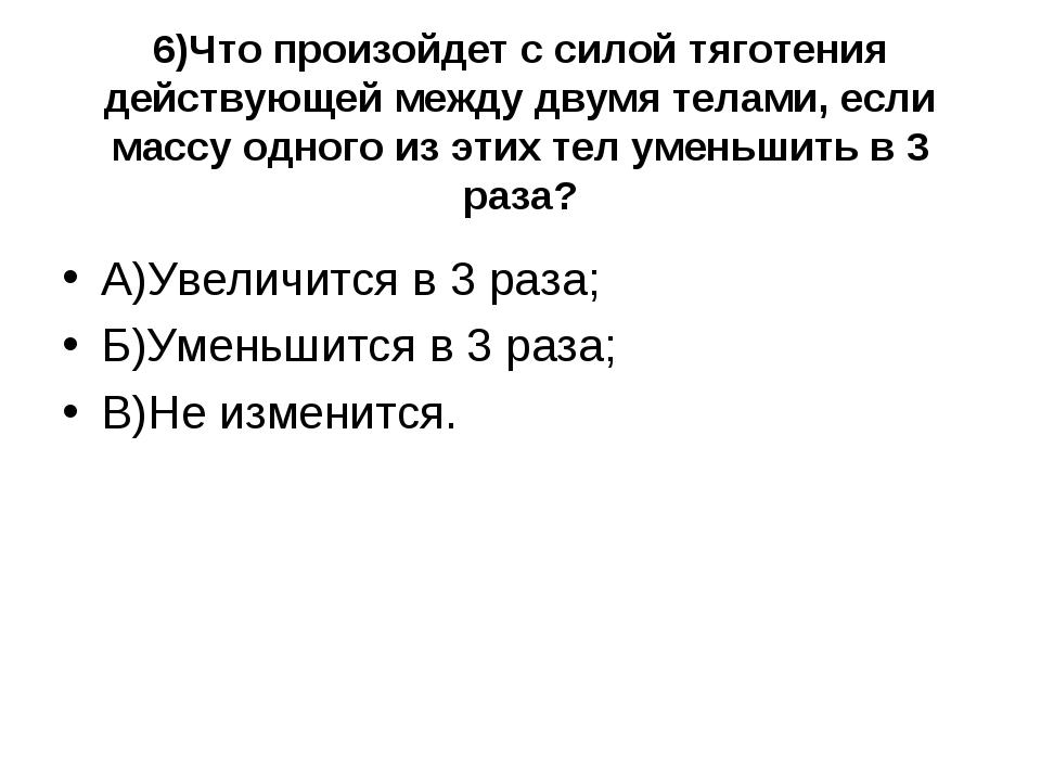 6)Что произойдет с силой тяготения действующей между двумя телами, если массу...