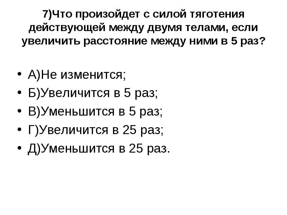 7)Что произойдет с силой тяготения действующей между двумя телами, если увели...