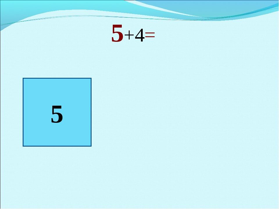 5+4= 5