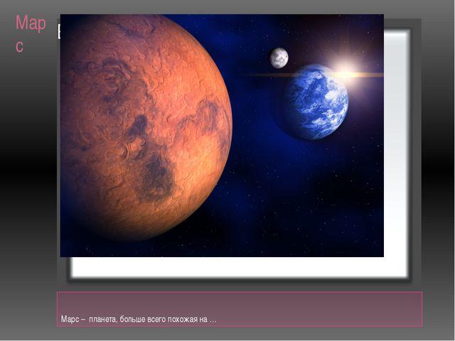 Марс Марс – планета, больше всего похожая на …