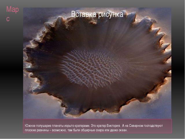 Марс Южное полушарие планеты изрыто кратерами. Это кратер Виктория. А на Севе...