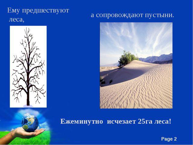 Ему предшествуют леса, а сопровождают пустыни. Ежеминутно исчезает 25га леса!...