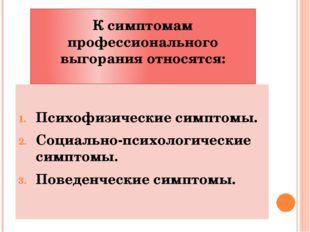 К симптомам профессионального выгорания относятся: Психофизические симптомы.