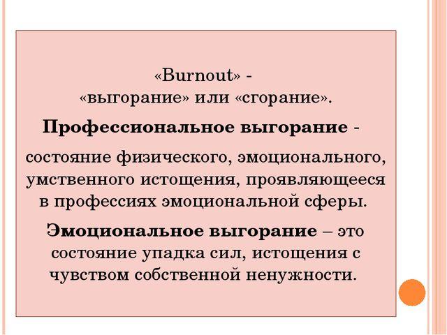 «Burnout» - «выгорание» или «сгорание». Профессиональное выгорание - состоян...