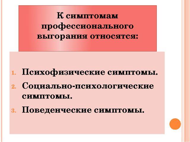 К симптомам профессионального выгорания относятся: Психофизические симптомы....