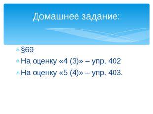 §69 На оценку «4 (3)» – упр. 402 На оценку «5 (4)» – упр. 403. Домашнее задан