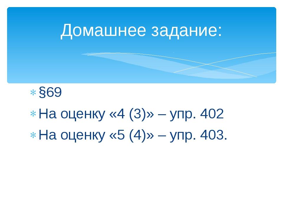 §69 На оценку «4 (3)» – упр. 402 На оценку «5 (4)» – упр. 403. Домашнее задан...