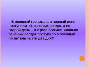 В военный госпиталь в первый день поступили 46 раненых солдат, а во второй д