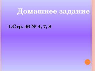 Домашнее задание Стр. 46 № 4, 7, 8