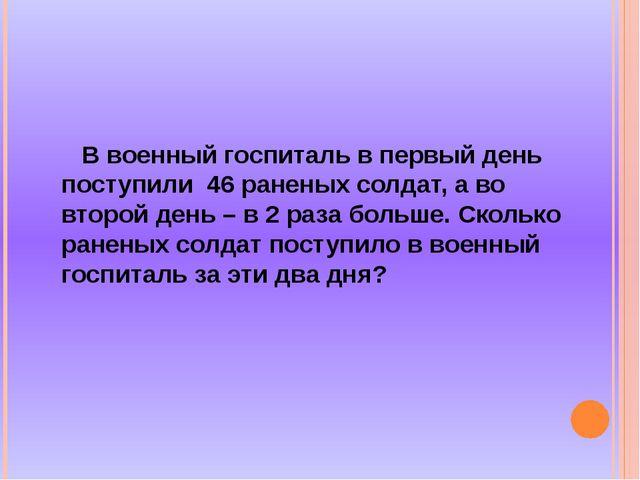 В военный госпиталь в первый день поступили 46 раненых солдат, а во второй д...