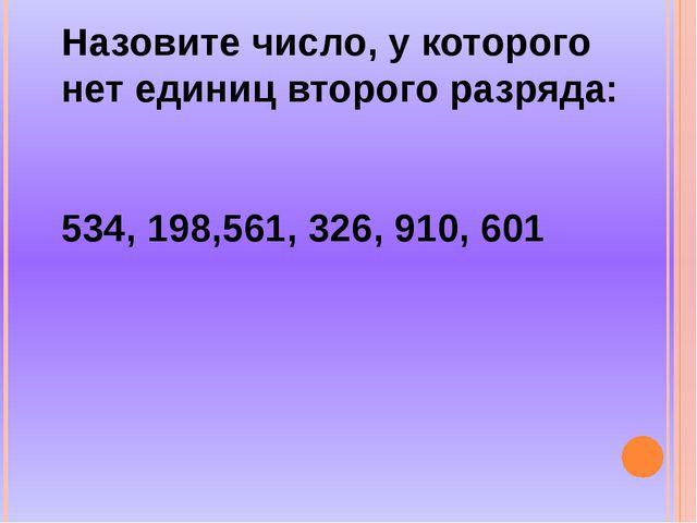 Назовите число, у которого нет единиц второго разряда: 534, 198,561, 326, 91...
