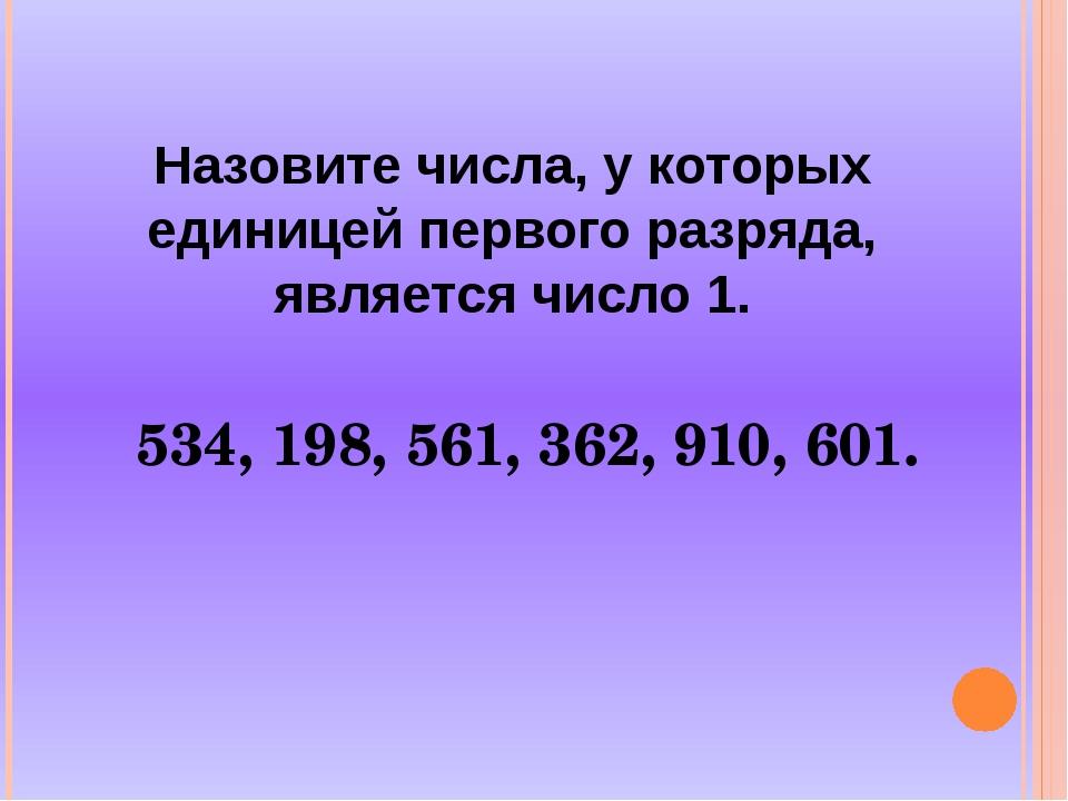 Назовите числа, у которых единицей первого разряда, является число 1. 534, 19...