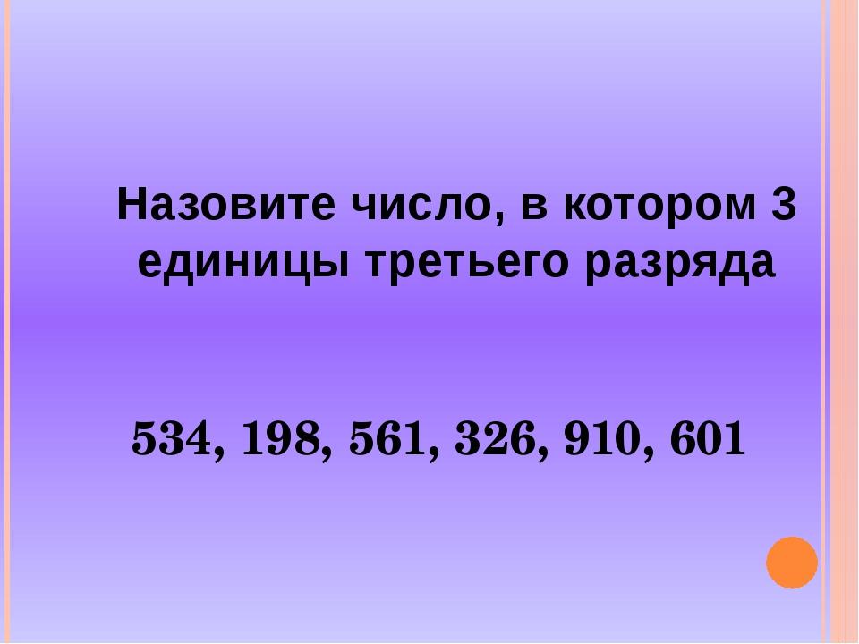 Назовите число, в котором 3 единицы третьего разряда 534, 198, 561, 326, 910,...