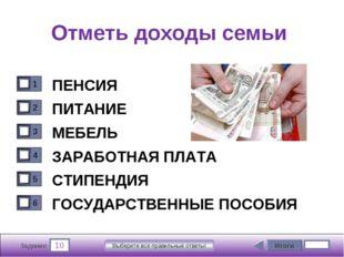 10 Задание Выберите все правильные ответы! Отметь доходы семьи ПЕНСИЯ ПИТАНИЕ