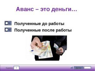 6 Задание Аванс – это деньги… Полученные до работы Полученные после работы Да