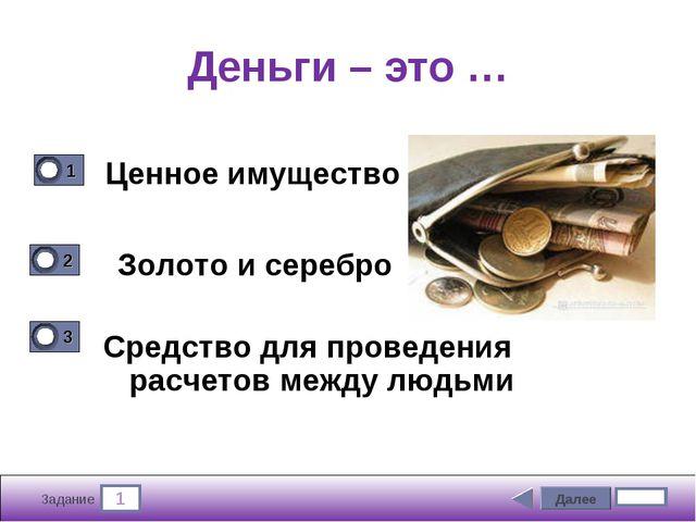 1 Задание Деньги – это … Ценное имущество Средство для проведения расчетов ме...