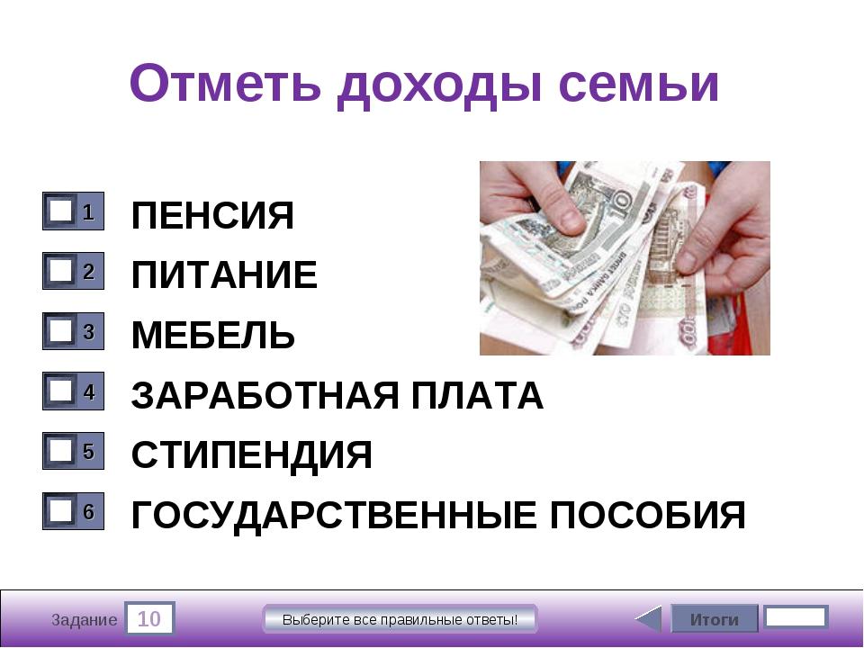 10 Задание Выберите все правильные ответы! Отметь доходы семьи ПЕНСИЯ ПИТАНИЕ...