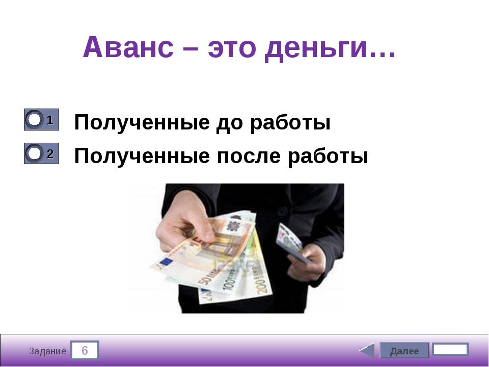 6 Задание Аванс – это деньги… Полученные до работы Полученные после работы Да...