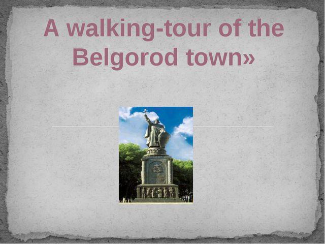 A walking-tour of the Belgorod town»