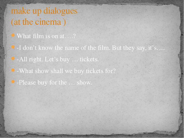 What film is on at….? -I don't know the name of the film. But they say, it's…...