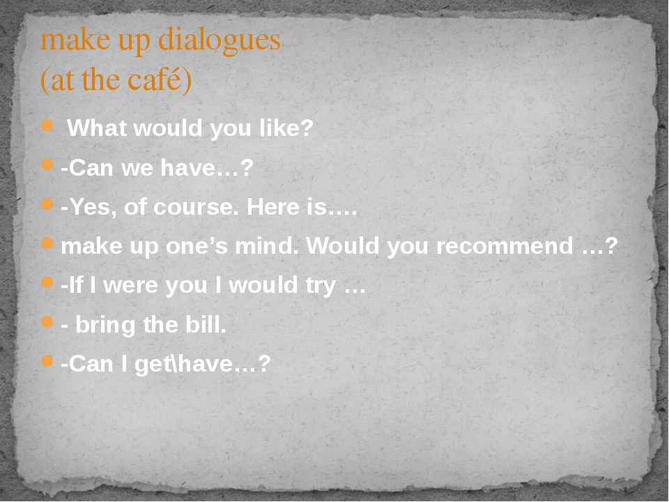 What would you like? -Can we have…? -Yes, of course. Here is…. make up one's...