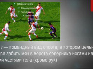 Футбо́л— командный вид спорта, в котором целью является забить мяч в ворота с