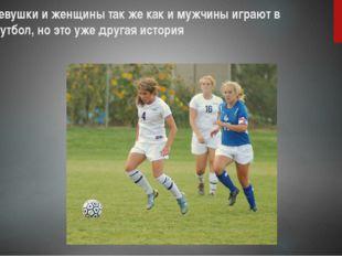 девушки и женщины так же как и мужчины играют в футбол, но это уже другая ист