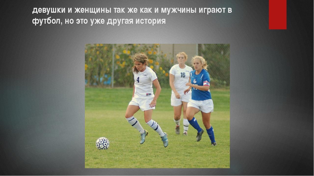 девушки и женщины так же как и мужчины играют в футбол, но это уже другая ист...