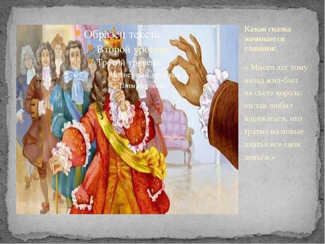 « Много лет тому назад жил-был на свете король: он так любил наряжаться, что...