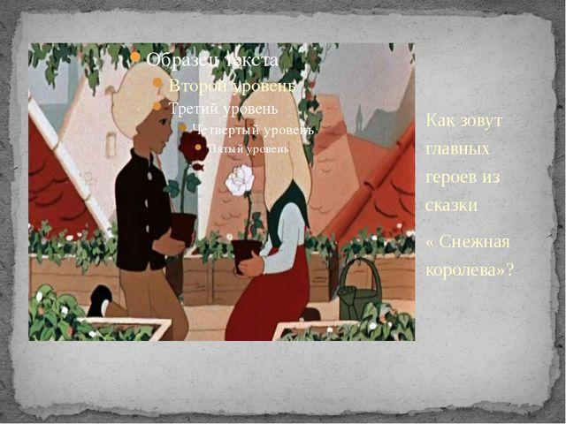 Как зовут главных героев из сказки « Снежная королева»?