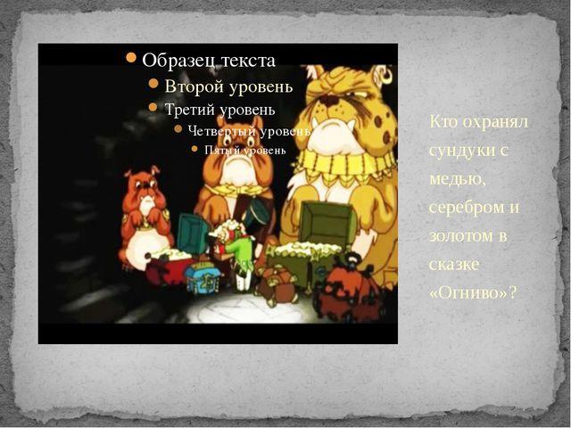 Кто охранял сундуки с медью, серебром и золотом в сказке «Огниво»?