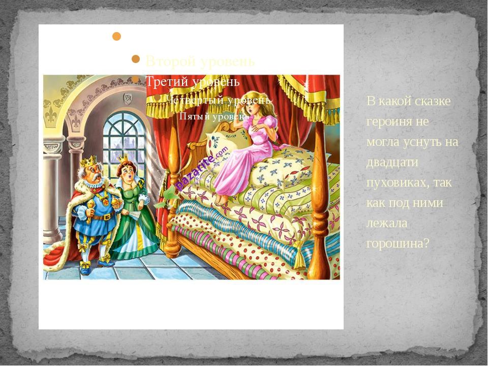 В какой сказке героиня не могла уснуть на двадцати пуховиках, так как под ним...