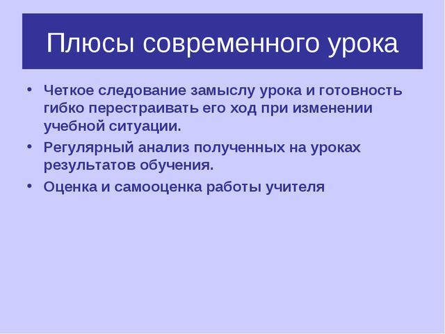 Плюсы современного урока Четкое следование замыслу урока и готовность гибко п...