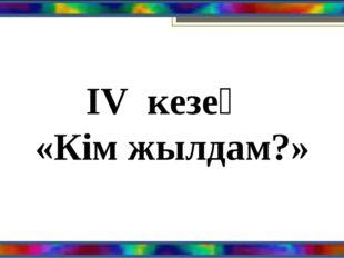 ІV кезең «Кім жылдам?»