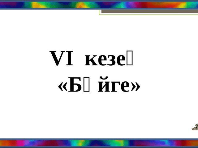 VI кезең «Бәйге»