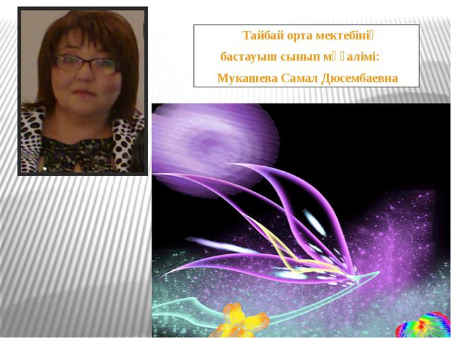 Тайбай орта мектебінің бастауыш сынып мұғалімі: Мукашева Самал Дюсембаевна