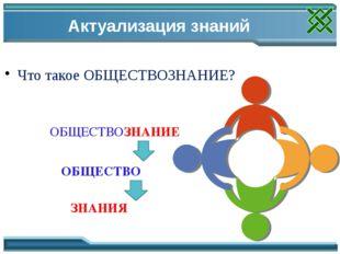 Актуализация знаний Что такое ОБЩЕСТВОЗНАНИЕ? ОБЩЕСТВО ЗНАНИЯ ОБЩЕСТВОЗНАНИЕ