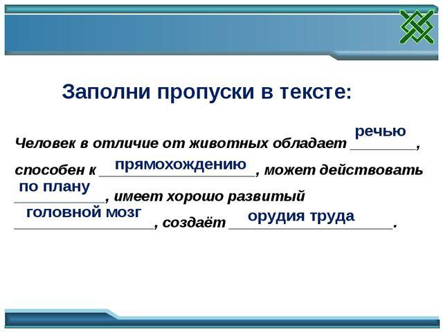 Заполни пропуски в тексте: Человек в отличие от животных обладает ________, с...