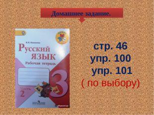 стр. 46 упр. 100 упр. 101 ( по выбору) Домашнее задание.