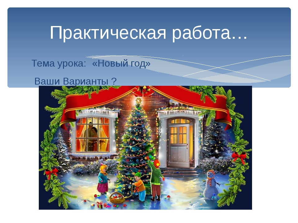 Тема урока: «Новый год» Ваши Варианты ? Практическая работа…