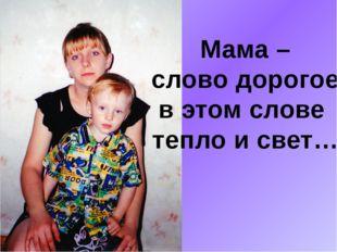 Мама – слово дорогое, в этом слове тепло и свет…