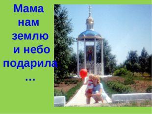Мама нам землю и небо подарила…